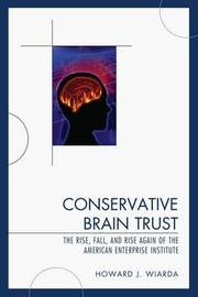 Conservative Brain Trust: The Rise, Fall, and Rise Again of the American Enterprise Institute by Howard J Wiarda image