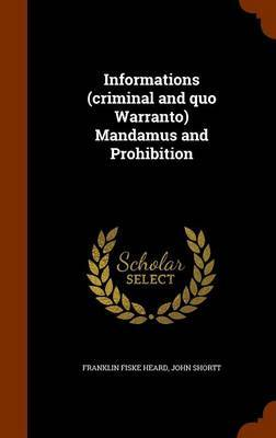 Informations (Criminal and Quo Warranto) Mandamus and Prohibition by Franklin Fiske Heard image