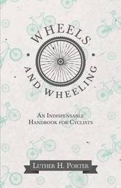 Wheels and Wheeling - An Indispensable Handbook for Cyclists by Luther H Porter
