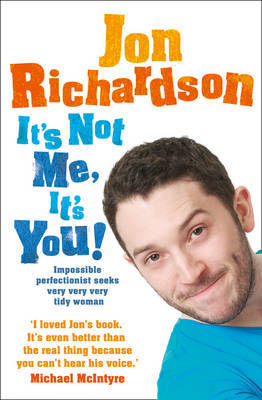 It's Not Me, it's You: Impossible Perfectionist Seeks Very Very Very Tidy Woman by Jon Richardson