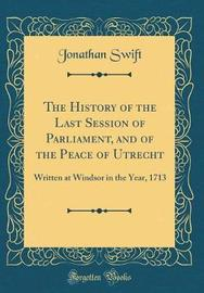 The History of the Last Session of Parliament, and of the Peace of Utrecht by Jonathan Swift image