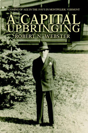 A Capital Upbringing: Coming of Age in the 1930's in Montpelier, Vermont by Robert N. Webster image