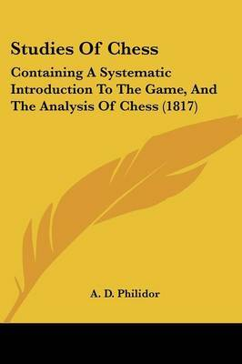 Studies Of Chess: Containing A Systematic Introduction To The Game, And The Analysis Of Chess (1817) by A D Philidor image