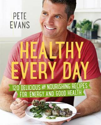 Healthy Every Day: 120 Delicious and Nourishing Recipes for Energy and Good Health by Pete Evans
