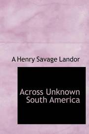 Across Unknown South America by Arnold Henry Savage Landor