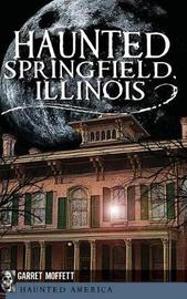 Haunted Springfield, Illinois by Garret Moffett
