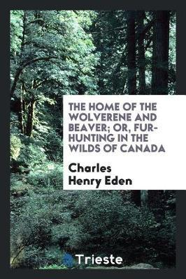The Home of the Wolverene and Beaver; Or, Fur-Hunting in the Wilds of Canada by Charles Henry Eden image