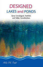 Designed Lakes and Ponds: Some Limnological, Aesthetic and Safety Considerations; A Guide to Designing, Constructing and Managing the Limnology by Arlo Wade Fast