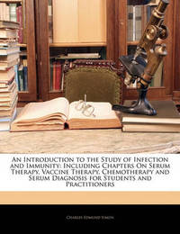 An Introduction to the Study of Infection and Immunity: Including Chapters on Serum Therapy, Vaccine Therapy, Chemotherapy and Serum Diagnosis for Students and Practitioners by Charles Edmund Simon image