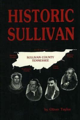 Historic Sullivan: A History of Sullivan County, Tennessee with Brief Biographies of the Makers of History by Oliver Taylor