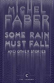 Some Rain Must Fall And Other Stories by Michel Faber