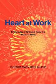 Heart at Work: Stories about Speaking from the Heart at Work by Cynthia Mary Heelan