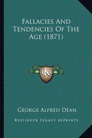 Fallacies and Tendencies of the Age (1871) by George Alfred Dean