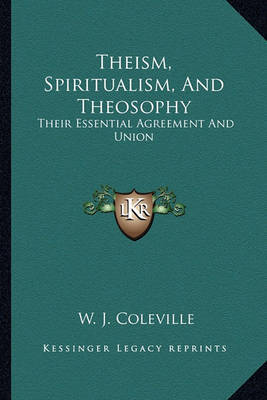 Theism, Spiritualism, and Theosophy: Their Essential Agreement and Union by W. J. Coleville