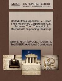 United States, Appellant, V. United Shoe Machinery Corporation. U.S. Supreme Court Transcript of Record with Supporting Pleadings by Erwin N. Griswold