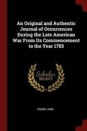 An Original and Authentic Journal of Occurrences During the Late American War from Its Commencement to the Year 1783 by Roger Lamb