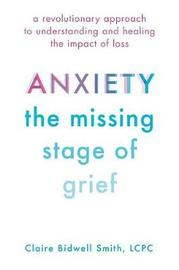 Anxiety: The Missing Stage of Grief by Claire Bidwell Smith