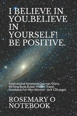 I Believe in You.Believe in Yourself! Be Positive. by Rosemary O Notebook