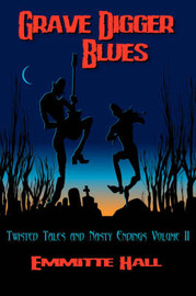 Grave Digger Blues: Twisted Tales & Nasty Endings Volume II by Emmitte Hall
