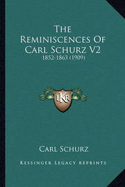 The Reminiscences of Carl Schurz V2 the Reminiscences of Carl Schurz V2: 1852-1863 (1909) 1852-1863 (1909) by Carl Schurz