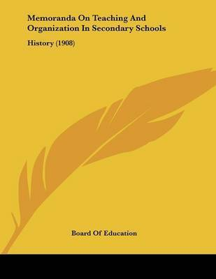 Memoranda on Teaching and Organization in Secondary Schools: History (1908) by Of Education Board of Education