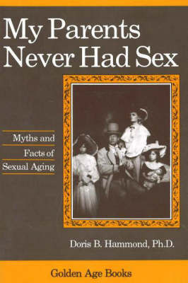 My Parents Never Had Sex: Myths and Facts of Sexual Aging by Doris B. Hammond