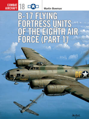 B-17 Flying Fortress Units of the Eighth Air Force: Pt.1 by Martin Bowman