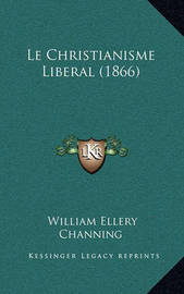 Le Christianisme Liberal (1866) by William Ellery Channing