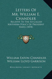 Letters of Mr. William E. Chandler: Relative to the So-Called Southern Policy of President Hayes (1878) by William Eaton Chandler