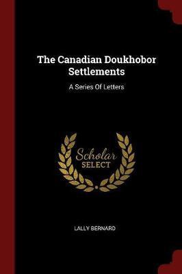 The Canadian Doukhobor Settlements by Lally Bernard
