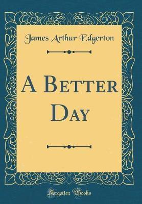 A Better Day (Classic Reprint) by James Arthur Edgerton image