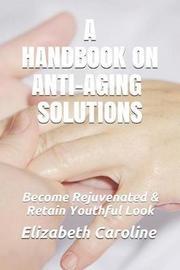 A Handbook on Anti-Aging Solutions by Elizabeth Caroline