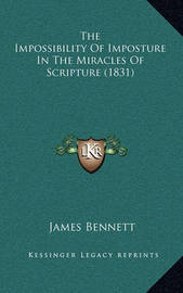The Impossibility of Imposture in the Miracles of Scripture (1831) by James Bennett