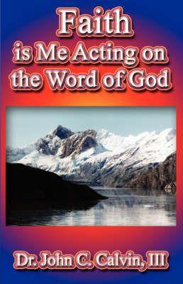 Faith Is Me Acting on the Word God by John C. Calvin