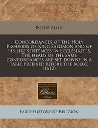 Concordances of the Holy Prouerbs of King Salomon and of His Like Sentences in Ecclesiastes. the Heads of the Same Concordances Are Set Downe in a Table Prefixed Before the Booke (1612) by Robert Allen