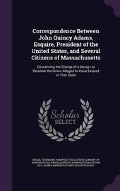 Correspondence Between John Quincy Adams, Esquire, President of the United States, and Several Citizens of Massachusetts by Miscellaneous Pamphlet Collection DLC