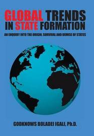 Global Trends in State Formation: An Enquiry Into the Origin, Survival and Demise of States by Ph D Godknows Boladei Igali