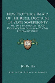 New Plottings in Aid of the Rebel Doctrine of State Sovereignty: Mr. Jay's Second Letter on Dawson's Introduction to the Federalist (1864) by John Jay