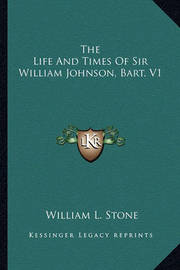 The Life and Times of Sir William Johnson, Bart. V1 by William Leete Stone