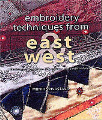 Embroidery Techniques from East and West: Techniques and Ideas for Embroiderers and Quilters by Munni Srivastava