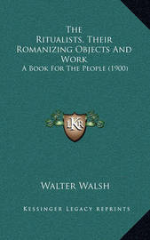 The Ritualists, Their Romanizing Objects and Work: A Book for the People (1900) by Walter Walsh