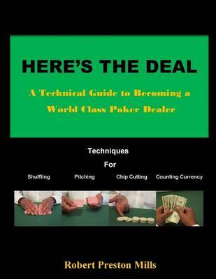 Here's the Deal: A Technical Guide to Becoming a World Class Poker Dealer by Robert Preston Mills