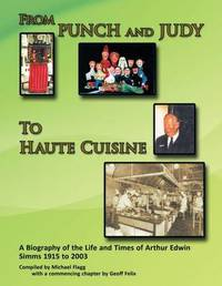 From Punch and Judy to Haute Cuisine - a Biography of the Life and Times of Arthur Edwin Simms 1915 to 2003 by Michael Flagg