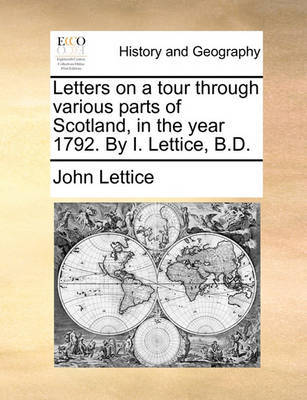 Letters on a Tour Through Various Parts of Scotland, in the Year 1792. by I. Lettice, B.D. by John Lettice