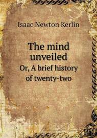 The Mind Unveiled Or, a Brief History of Twenty-Two by Isaac Newton Kerlin