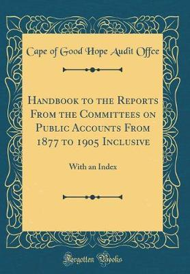 Handbook to the Reports from the Committees on Public Accounts from 1877 to 1905 Inclusive by Cape of Good Hope Audit Offce