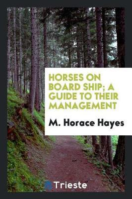 Horses on Board Ship; A Guide to Their Management by M Horace Hayes