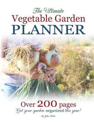 The Ultimate Vegetable Garden Planner by Julia Hubler