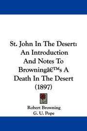 St. John in the Desert: An Introduction and Notes to Browning's a Death in the Desert (1897) by Robert Browning