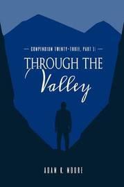 Compendium Twenty-Three: Part I, Through the Valley by Adam K. Moore